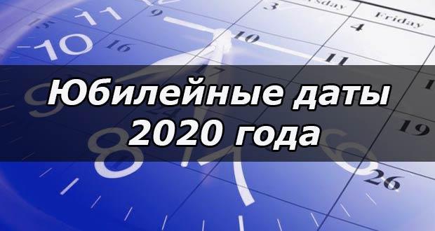 Важные юбилейные даты и юбилеи в 2020 году