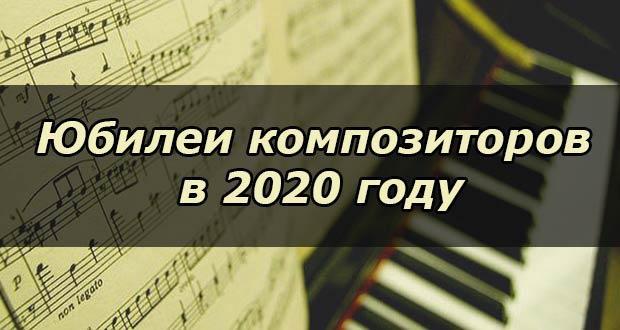 Юбилеи и юбилейные даты у композиторов в 2020 году по месяцам