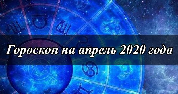Гороскоп на апрель 2020 года по знакам зодиака
